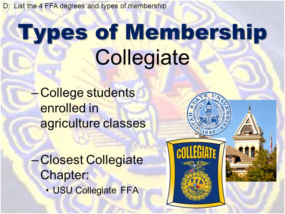 Collegiate –College students enrolled in agriculture classes –Closest Collegiate Chapter: USU Collegiate FFA D: List the 4 FFA degrees and types of me