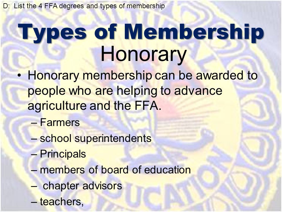 Honorary Honorary membership can be awarded to people who are helping to advance agriculture and the FFA. –Farmers –school superintendents –Principals