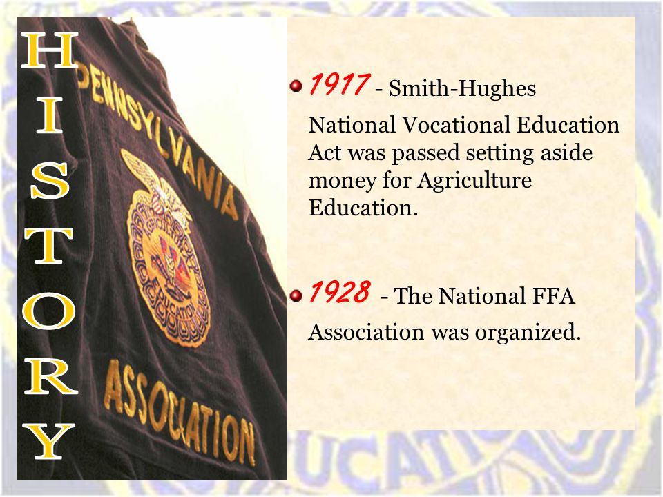 1917 - Smith-Hughes National Vocational Education Act was passed setting aside money for Agriculture Education. 1928 - The National FFA Association wa