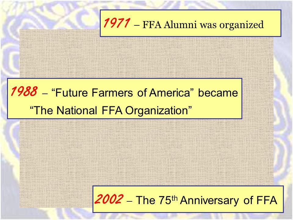 1971 – FFA Alumni was organized 1988 – Future Farmers of America became The National FFA Organization 2002 – The 75 th Anniversary of FFA