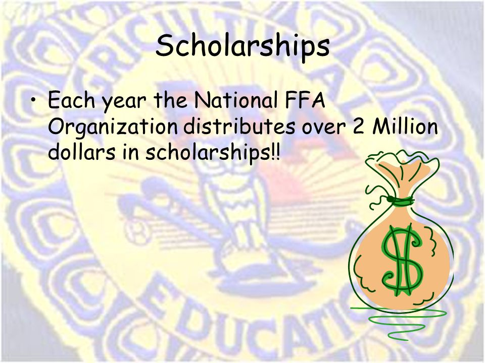 Scholarships Each year the National FFA Organization distributes over 2 Million dollars in scholarships!!
