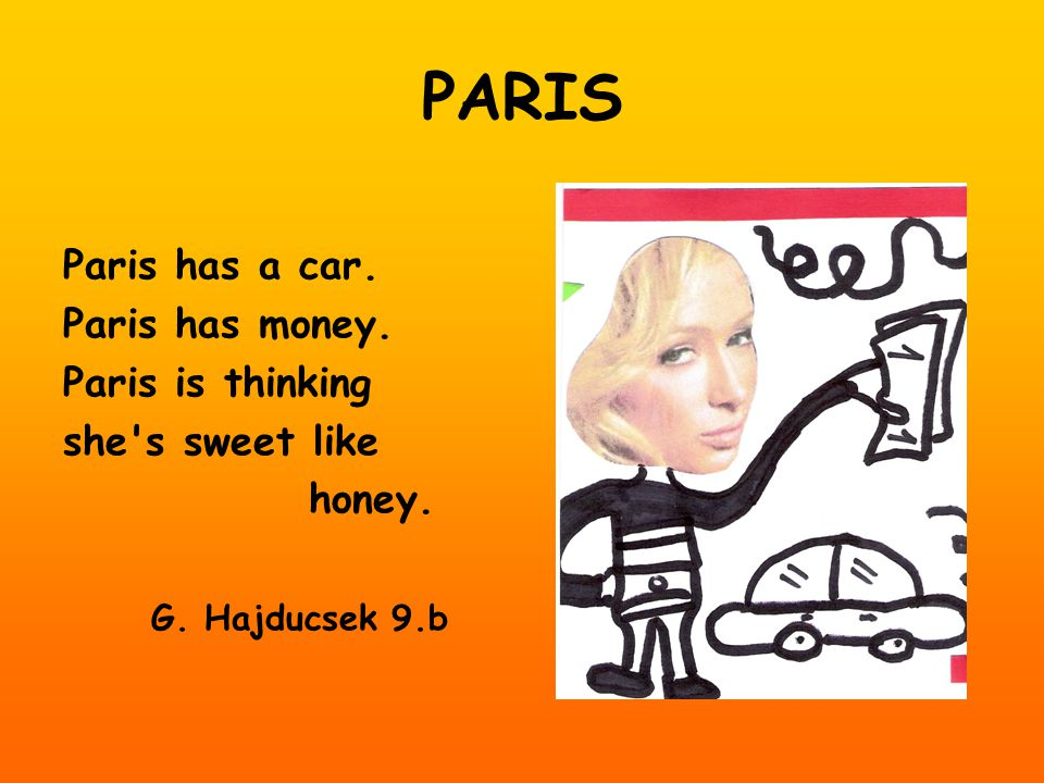 PARIS Paris has a car. Paris has money. Paris is thinking she s sweet like honey. G. Hajducsek 9.b