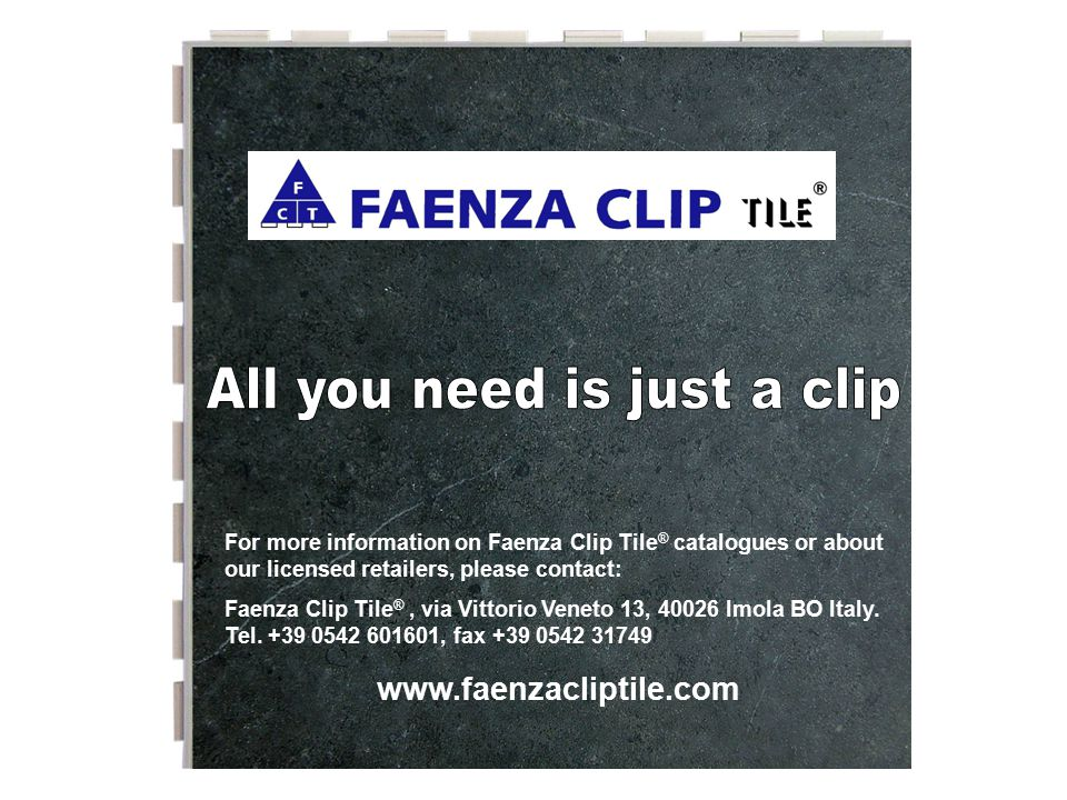 For more information on Faenza Clip Tile ® catalogues or about our licensed retailers, please contact: Faenza Clip Tile ®, via Vittorio Veneto 13, 400