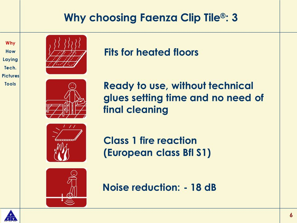 6 Why choosing Faenza Clip Tile ® : 3 Ready to use, without technical glues setting time and no need of final cleaning Class 1 fire reaction (European