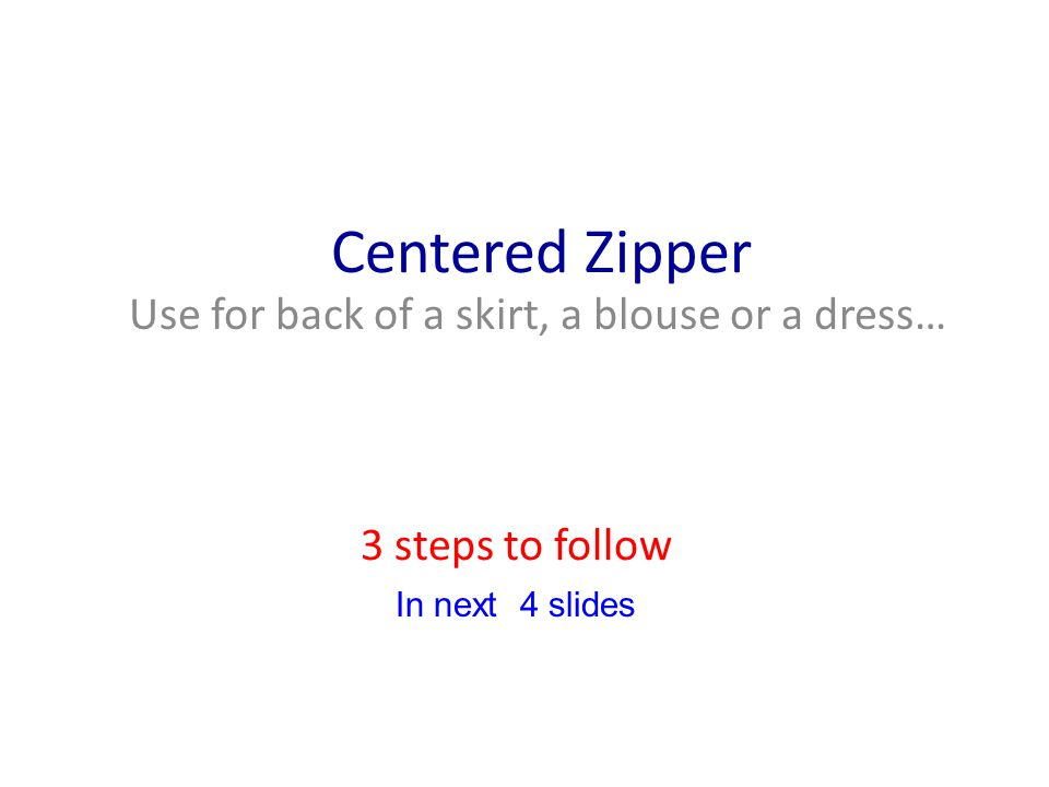 Centered Zipper Use for back of a skirt, a blouse or a dress… 3 steps to follow In next 4 slides