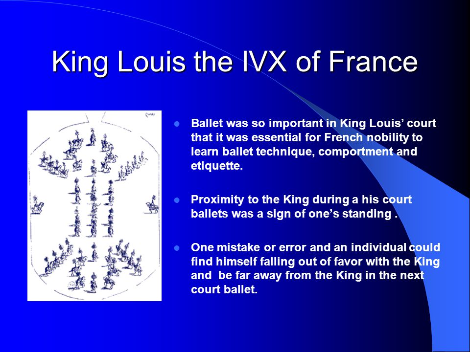 King Louis the IVX of France Ballet was so important in King Louis' court that it was essential for French nobility to learn ballet technique, comport