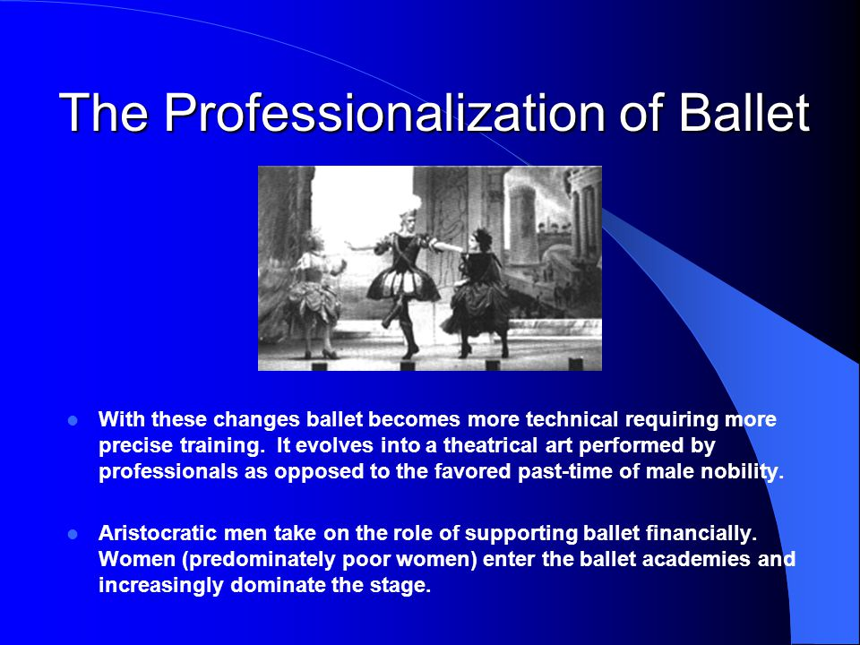 With these changes ballet becomes more technical requiring more precise training. It evolves into a theatrical art performed by professionals as oppos