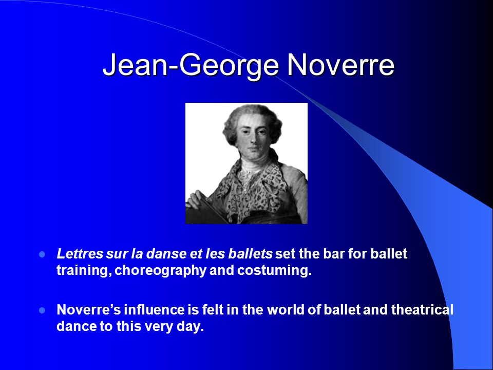 Lettres sur la danse et les ballets set the bar for ballet training, choreography and costuming. Noverre's influence is felt in the world of ballet an