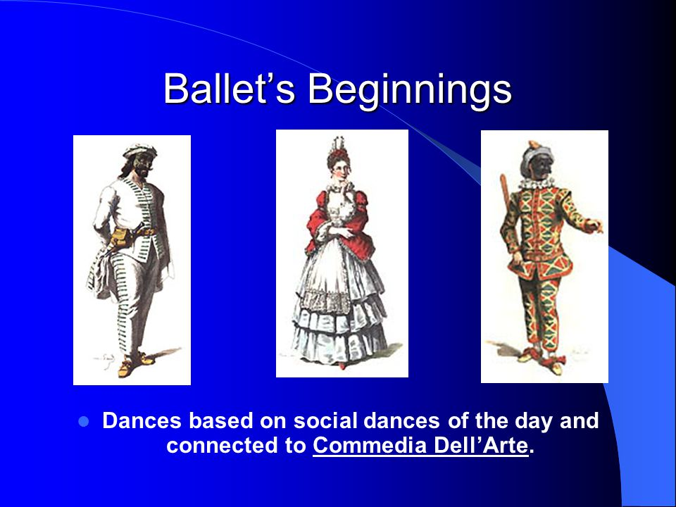 Ballet's Beginnings Dances based on social dances of the day and connected to Commedia Dell'Arte.Commedia Dell'Arte