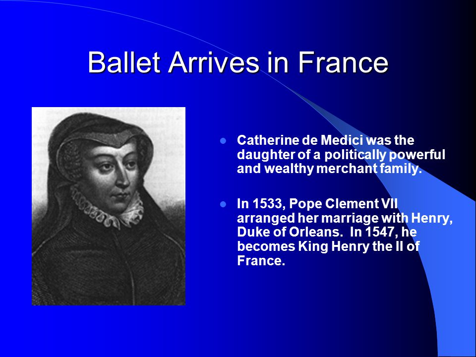 Ballet Arrives in France Catherine de Medici was the daughter of a politically powerful and wealthy merchant family. In 1533, Pope Clement VII arrange