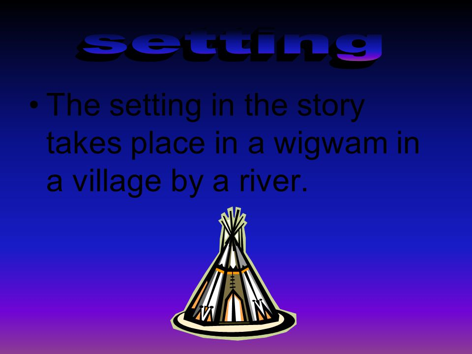 The setting in the story takes place in a wigwam in a village by a river.