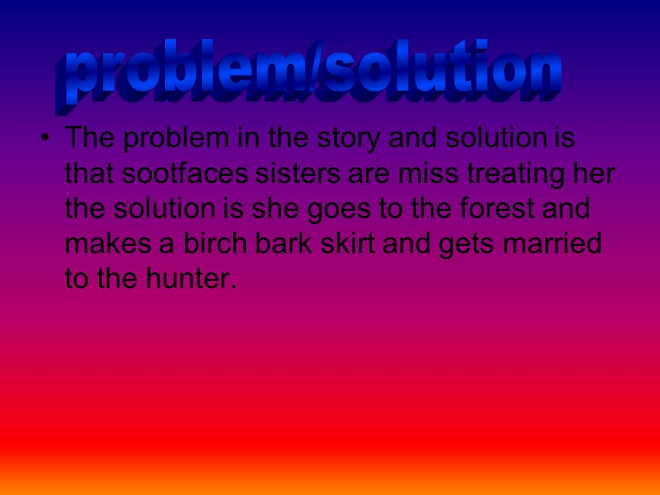The problem in the story and solution is that sootfaces sisters are miss treating her the solution is she goes to the forest and makes a birch bark skirt and gets married to the hunter.