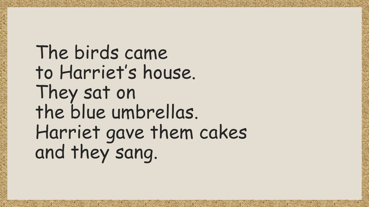 The birds came to Harriet's house. They sat on the blue umbrellas. Harriet gave them cakes and they sang.