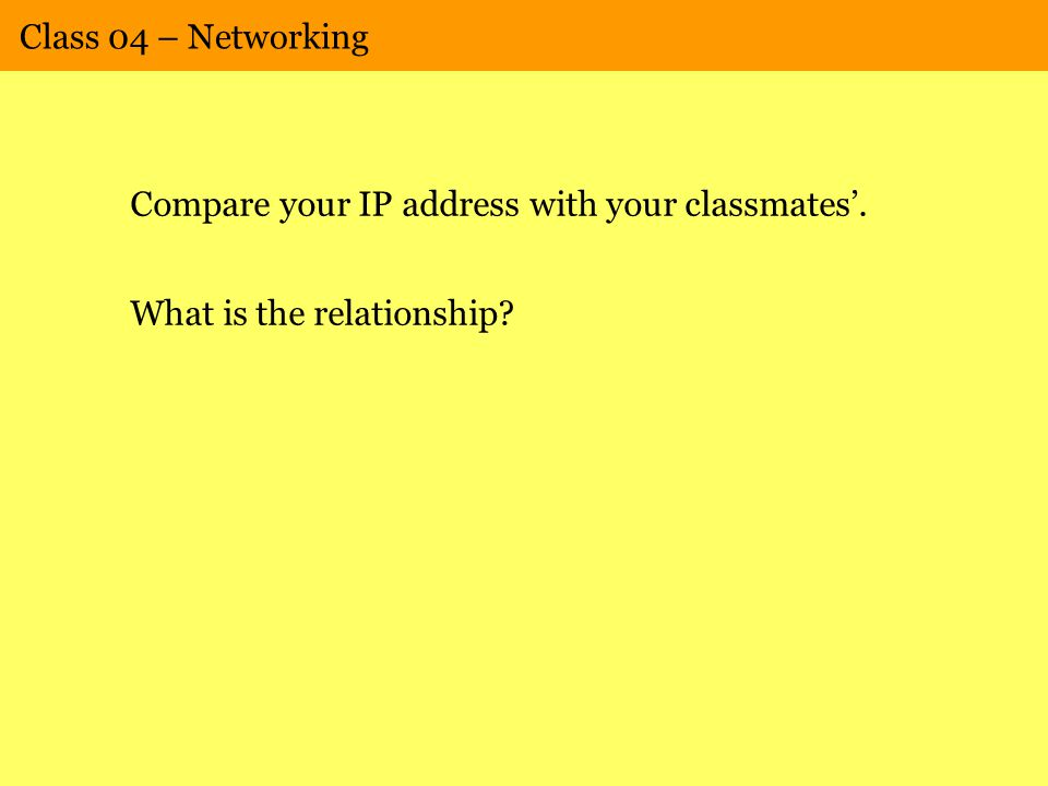 Class 04 – Networking Compare your IP address with your classmates'. What is the relationship