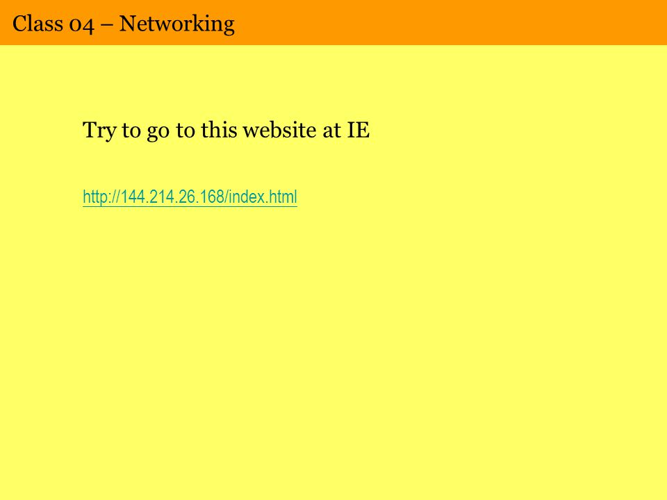 Class 04 – Networking Try to go to this website at IE http://144.214.26.168/index.html