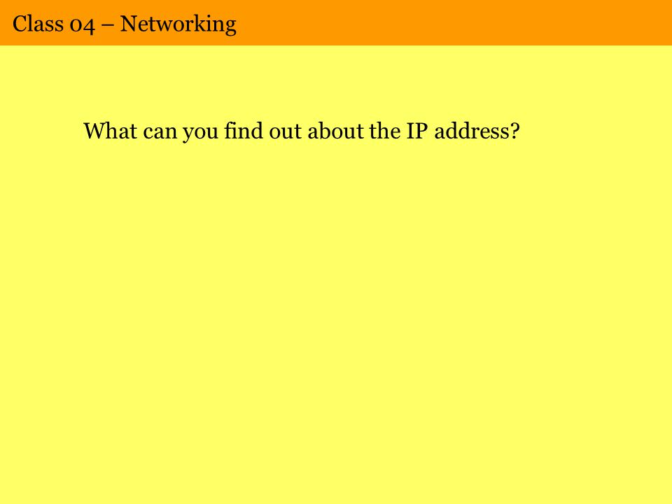 Class 04 – Networking What can you find out about the IP address?
