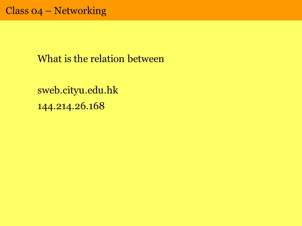 Class 04 – Networking What is the relation between sweb.cityu.edu.hk 144.214.26.168