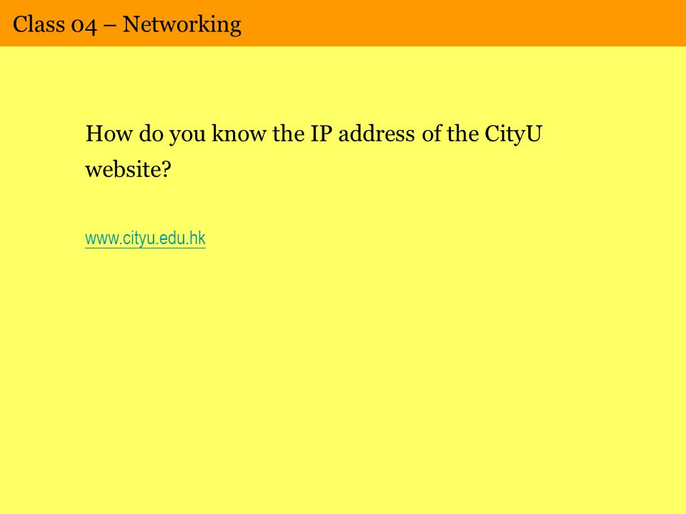 Class 04 – Networking How do you know the IP address of the CityU website www.cityu.edu.hk