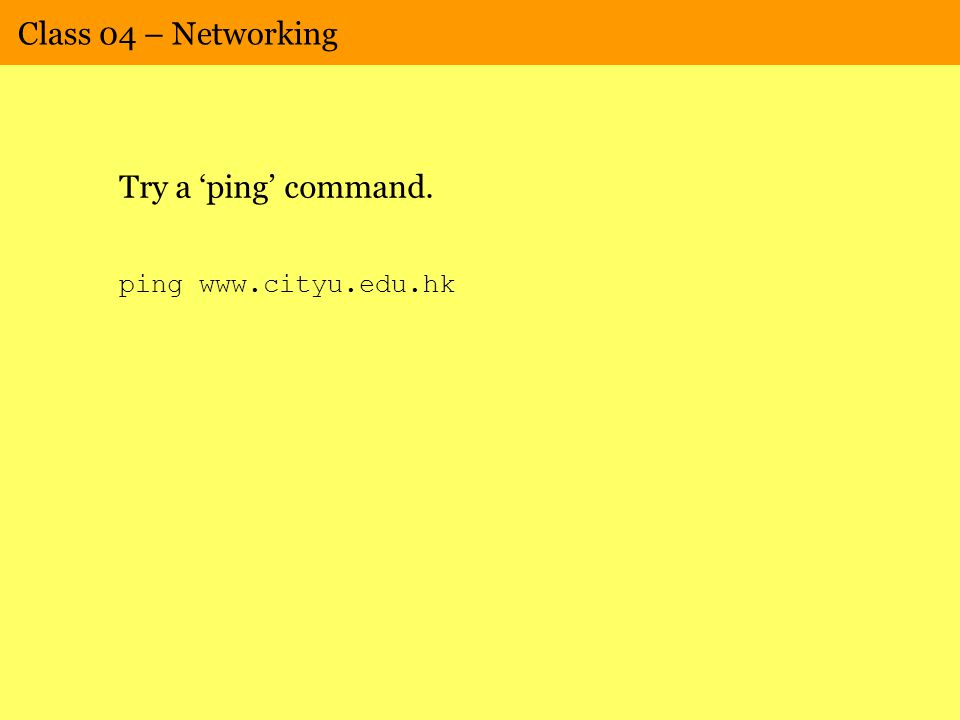 Class 04 – Networking Try a 'ping' command. ping www.cityu.edu.hk