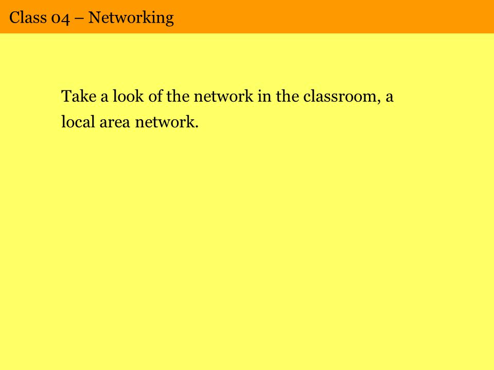 Class 04 – Networking Take a look of the network in the classroom, a local area network.