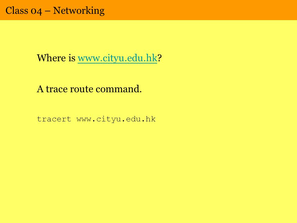 Class 04 – Networking Where is www.cityu.edu.hk?www.cityu.edu.hk A trace route command. tracert www.cityu.edu.hk