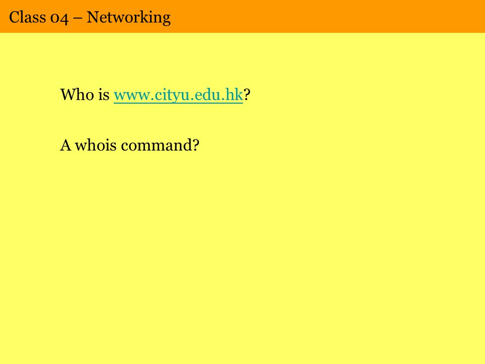 Class 04 – Networking Who is www.cityu.edu.hk www.cityu.edu.hk A whois command