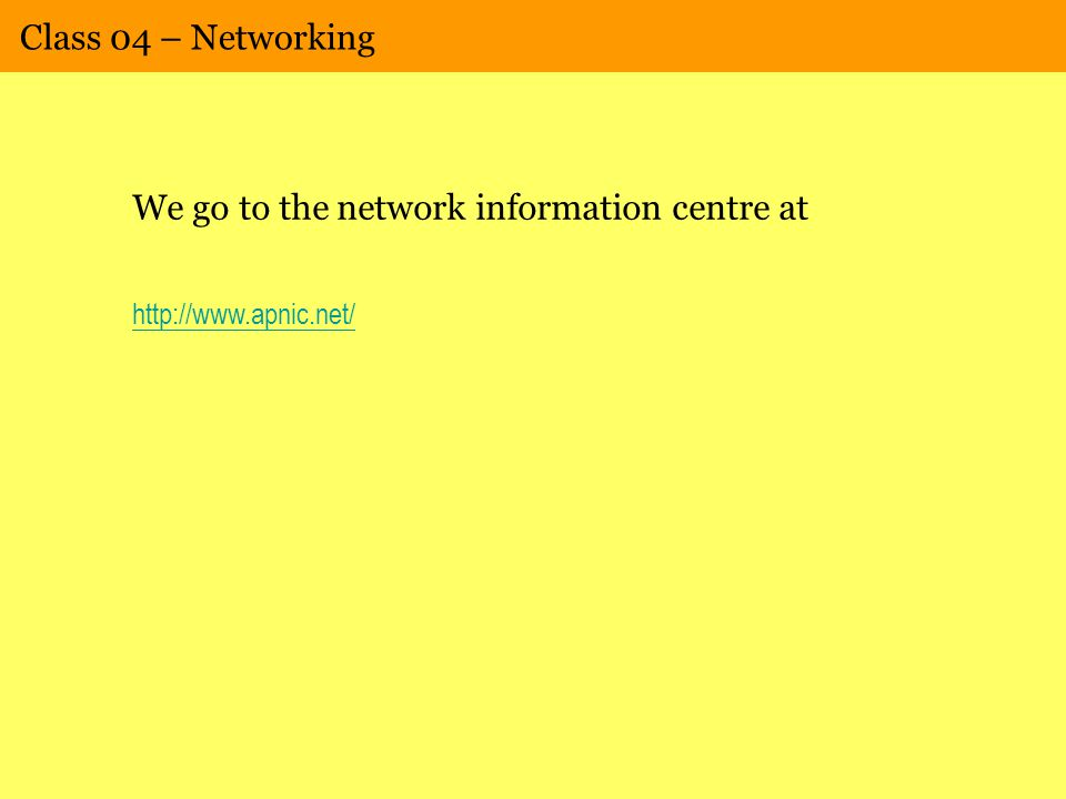 Class 04 – Networking We go to the network information centre at http://www.apnic.net/