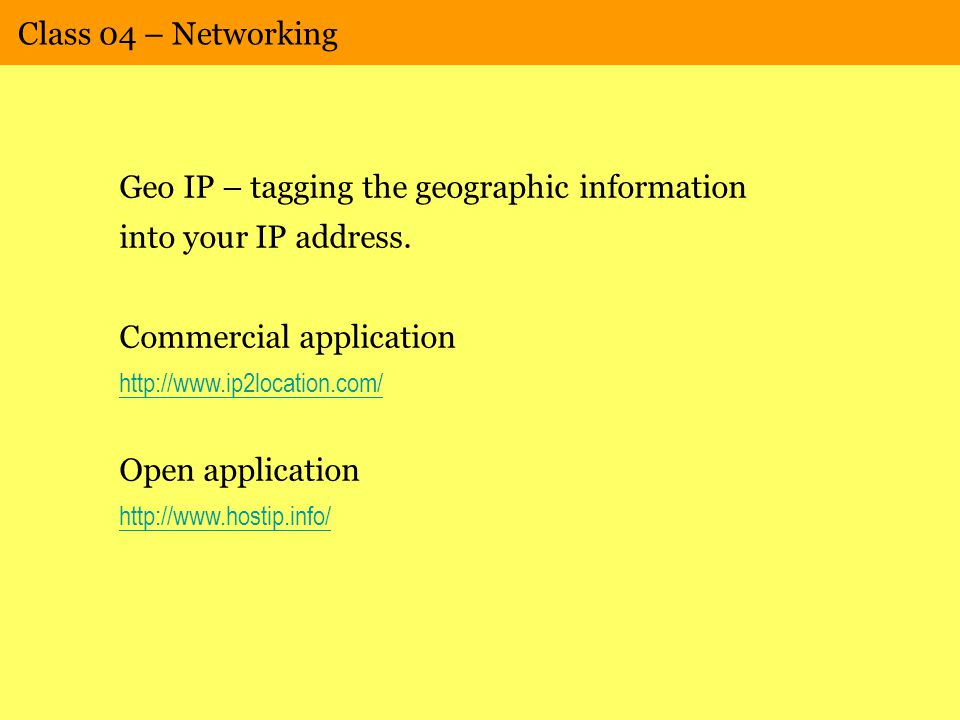 Class 04 – Networking Geo IP – tagging the geographic information into your IP address. Commercial application http://www.ip2location.com/ Open applic