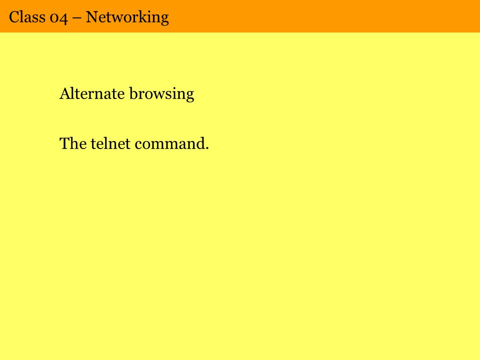 Class 04 – Networking Alternate browsing The telnet command.