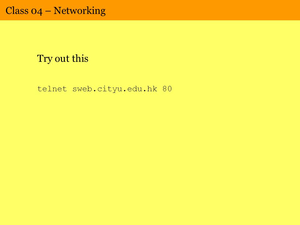 Class 04 – Networking Try out this telnet sweb.cityu.edu.hk 80