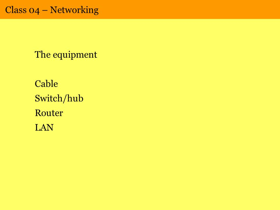 Class 04 – Networking The equipment Cable Switch/hub Router LAN