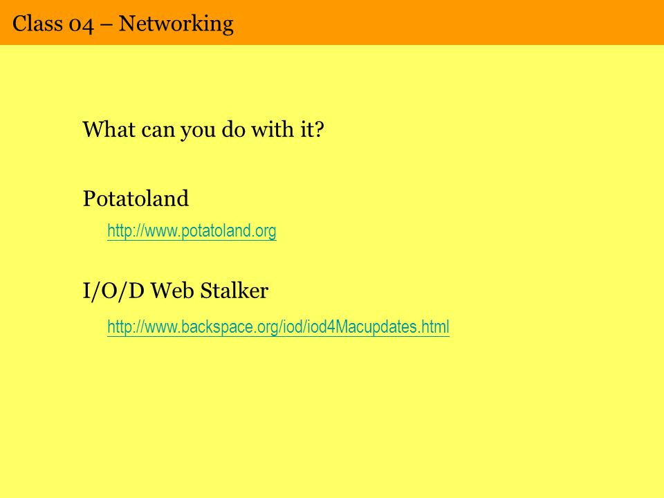 Class 04 – Networking What can you do with it? Potatoland http://www.potatoland.org I/O/D Web Stalker http://www.backspace.org/iod/iod4Macupdates.html