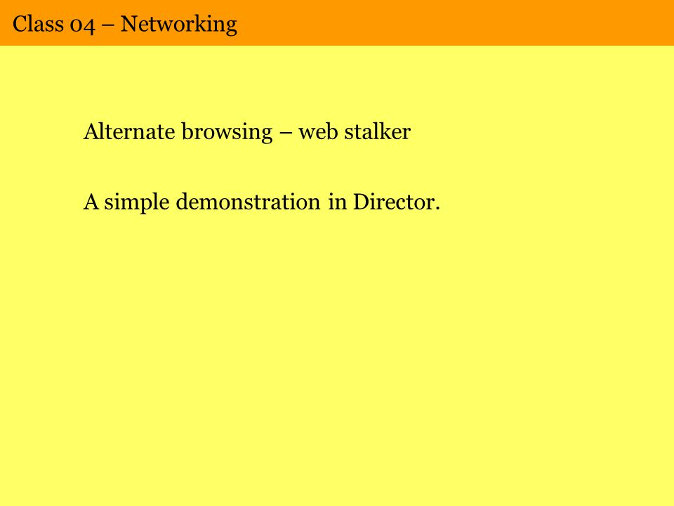 Class 04 – Networking Alternate browsing – web stalker A simple demonstration in Director.