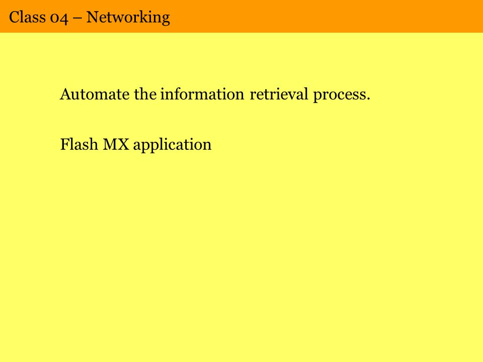 Class 04 – Networking Automate the information retrieval process. Flash MX application