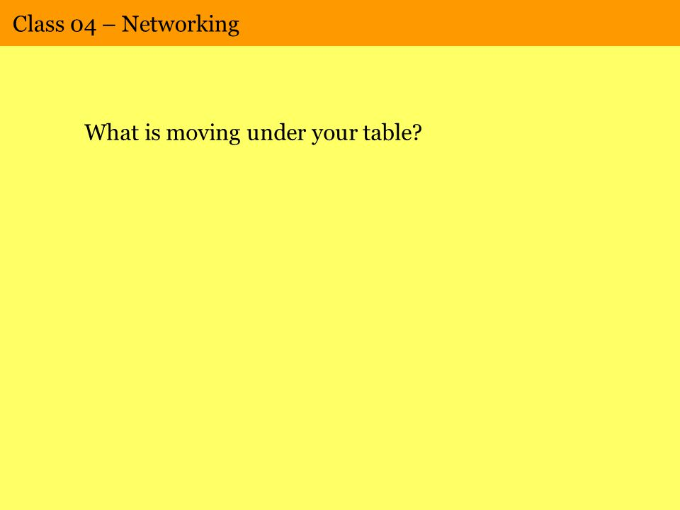 Class 04 – Networking What is moving under your table?