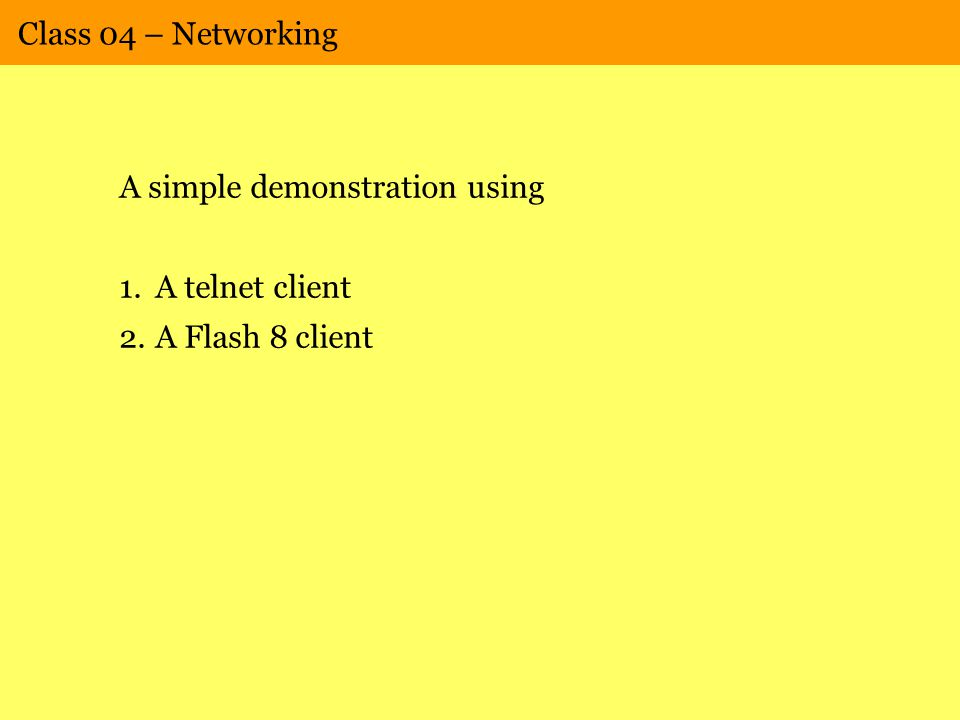 Class 04 – Networking A simple demonstration using 1.A telnet client 2.A Flash 8 client