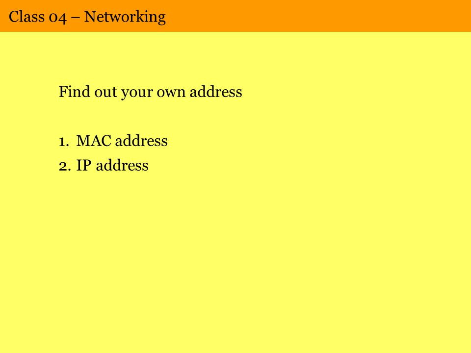 Class 04 – Networking Find out your own address 1.MAC address 2.IP address