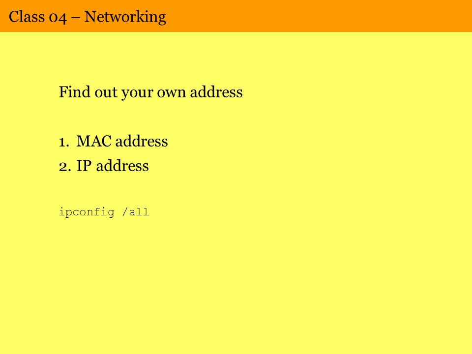 Class 04 – Networking Find out your own address 1.MAC address 2.IP address ipconfig /all