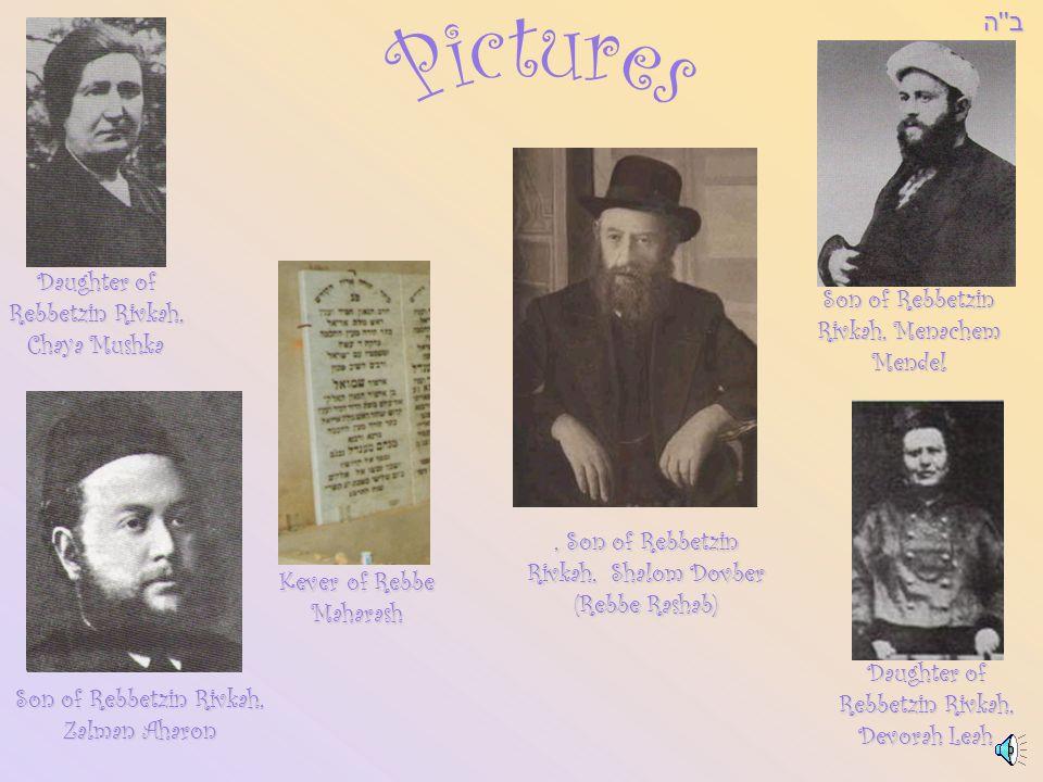 Son of Rebbetzin Rivkah, Menachem Mendel Son of Rebbetzin Rivkah, Zalman Aharon Daughter of Rebbetzin Rivkah, Chaya Mushka Daughter of Rebbetzin Rivkah, Devorah Leah Kever of Rebbe Maharash, Son of Rebbetzin Rivkah, Shalom Dovber (Rebbe Rashab)ב ה