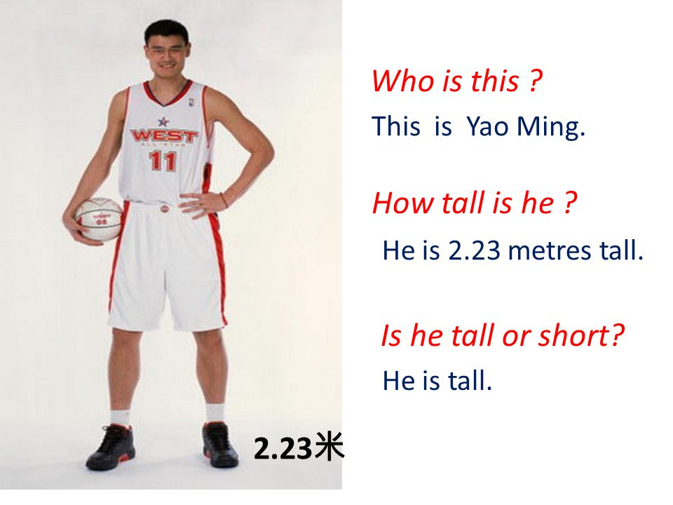 2.23 米 Who is this ? This is Yao Ming. How tall is he ? He is 2.23 metres tall. Is he tall or short? He is tall.