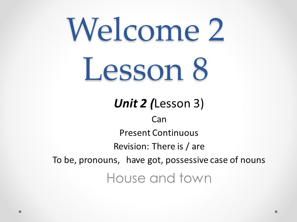 Welcome 2 Lesson 8 Unit 2 (Lesson 3) Сan Present Continuous Revision: There is / are To be, pronouns, have got, possessive case of nouns House and town