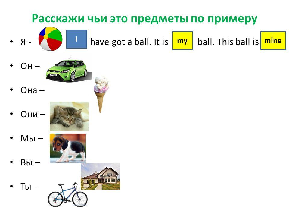 Расскажи чьи это предметы по примеру Я - have got a ball. It is ball. This ball is Он – Она – Они – Мы – Вы – Ты - I mymine