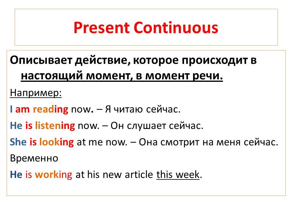Present Continuous Описывает действие, которое происходит в настоящий момент, в момент речи. Например: I am reading now. – Я читаю сейчас. He is liste