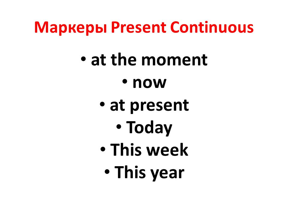 Маркеры Present Continuous at the moment now at present Today This week This year