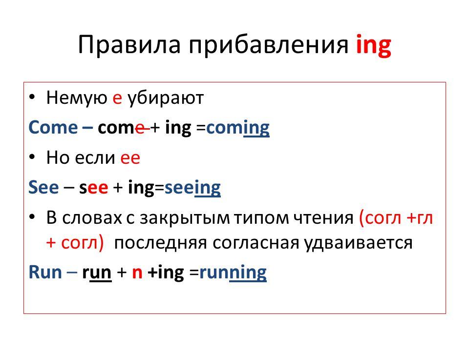 Правила прибавления ing Немую e убирают Come – come + ing =coming Но если ее See – see + ing=seeing В словах с закрытым типом чтения (согл +гл + согл)