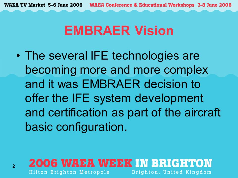 2 EMBRAER Vision The several IFE technologies are becoming more and more complex and it was EMBRAER decision to offer the IFE system development and certification as part of the aircraft basic configuration.