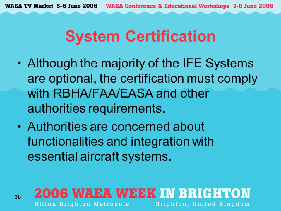 30 System Certification Although the majority of the IFE Systems are optional, the certification must comply with RBHA/FAA/EASA and other authorities requirements.