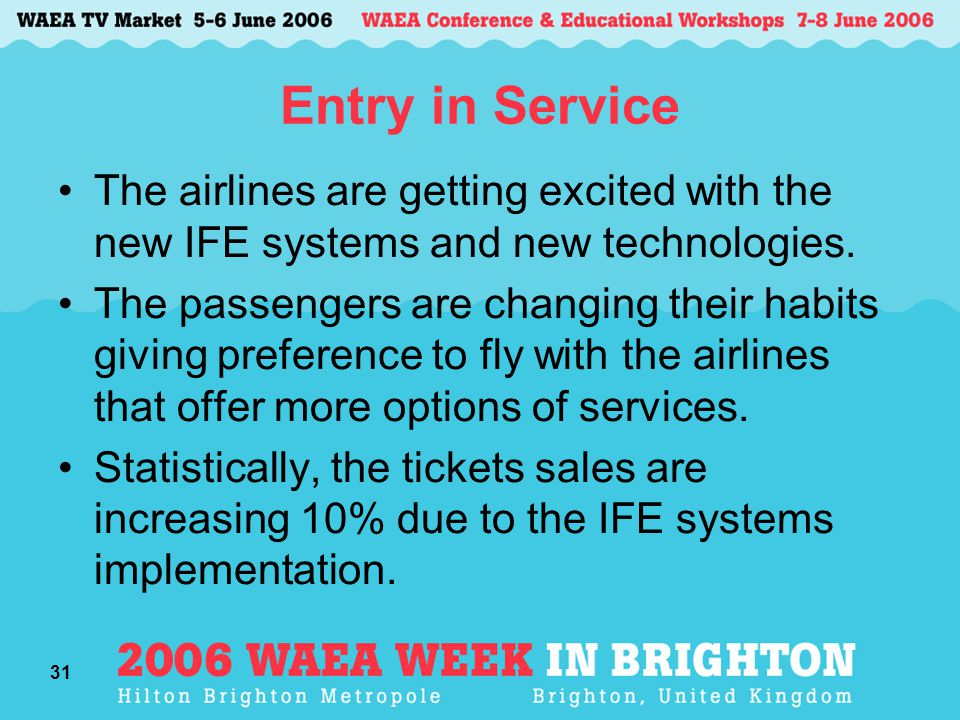 31 Entry in Service The airlines are getting excited with the new IFE systems and new technologies. The passengers are changing their habits giving pr