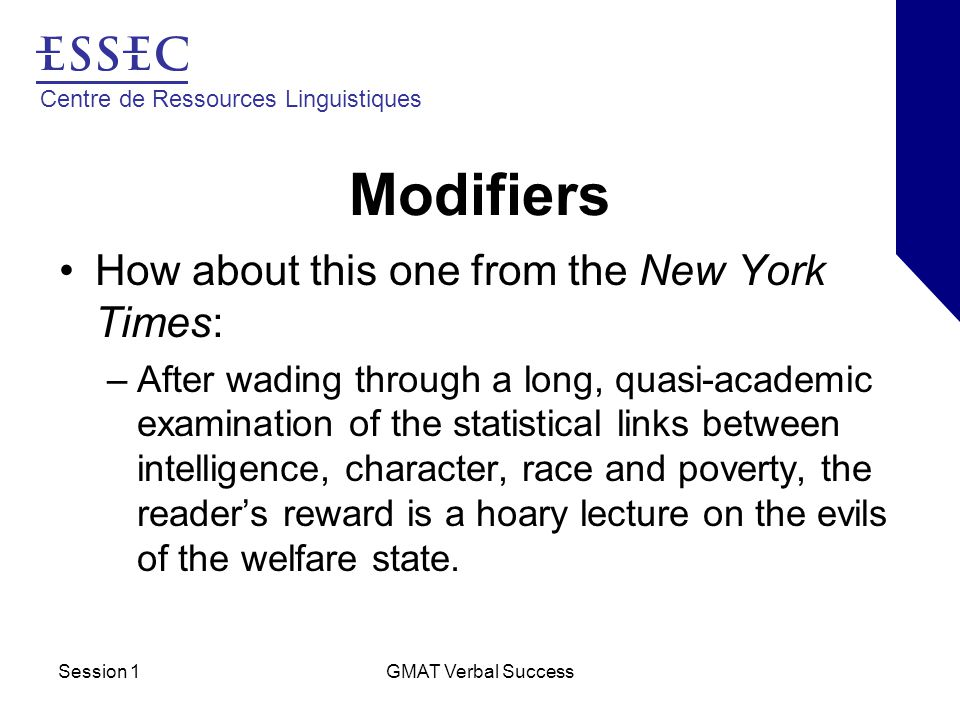 Centre de Ressources Linguistiques Session 1GMAT Verbal Success Modifiers How about this one from the New York Times: –After wading through a long, quasi-academic examination of the statistical links between intelligence, character, race and poverty, the reader's reward is a hoary lecture on the evils of the welfare state.