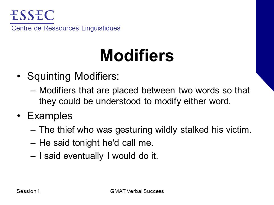 Centre de Ressources Linguistiques Session 1GMAT Verbal Success Modifiers Squinting Modifiers: –Modifiers that are placed between two words so that they could be understood to modify either word.